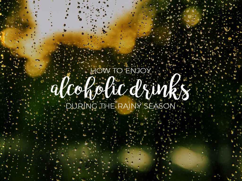 How to Enjoy Alcoholic Drinks in the Rainy Season