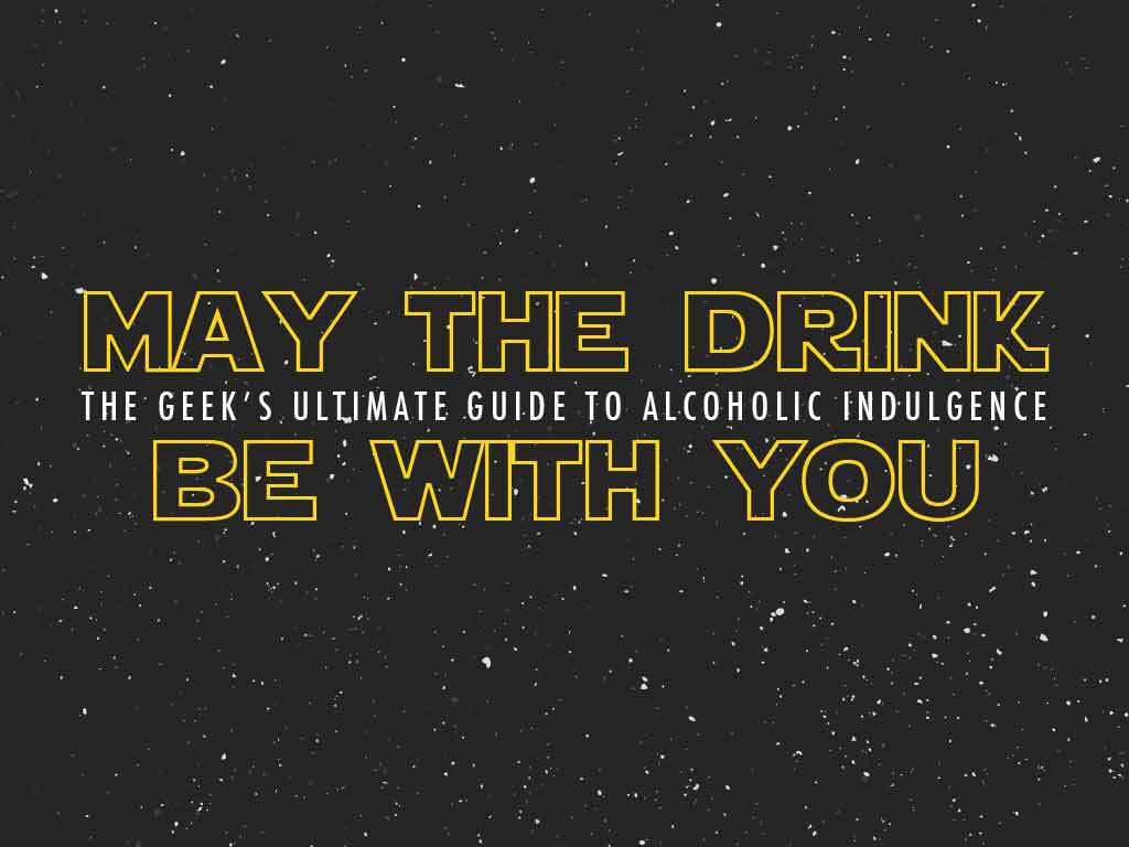 May the Drink Be with You: The Geek's Ultimate Guide to Alcoholic Indulgence
