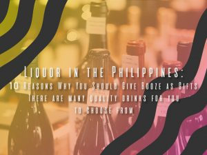 Liquor Philippines: 10 Reasons Why You Should Give Booze as Gifts