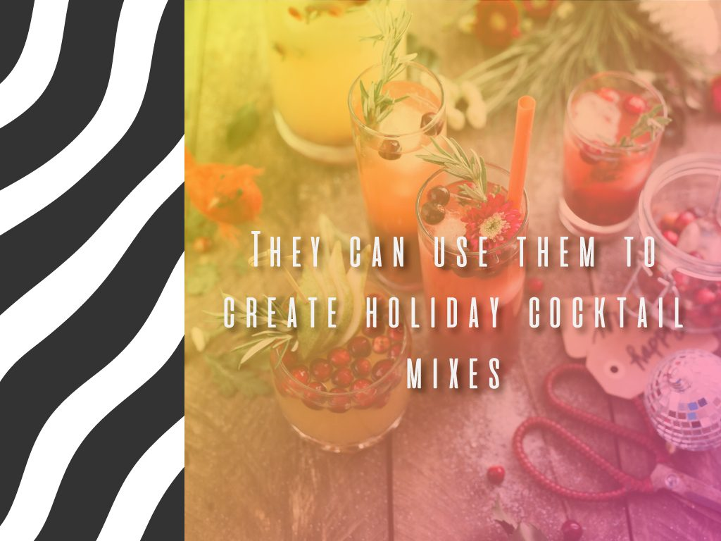 They can be used to create holiday cocktail mixes